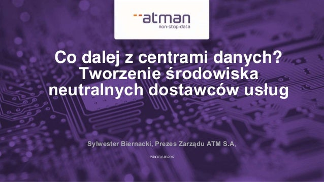 PLNOG,6.03.2017 Co dalej z centrami danych? Tworzenie środowiska neutralnych dostawców usług Sylwester Biernacki, Prezes Z...