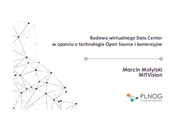 Budowa wirtualnego Data Center w oparciu o technologie Open Source i komercyjne Marcin Motylski MITVision