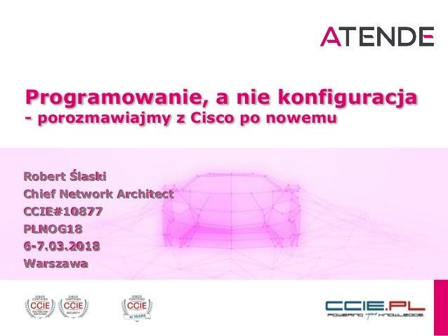 Programowanie, a nie konfiguracja - porozmawiajmy z Cisco po nowemu Robert Ślaski Chief Network Architect CCIE#10877 PLNOG...