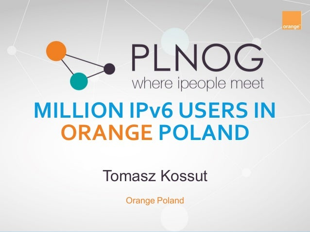 MILLION IPv6 USERS IN ORANGE POLAND Tomasz Kossut Orange Poland