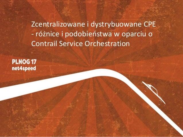 Zcentralizowane i dystrybuowane CPE - różnice i podobieństwa w oparciu o Contrail Service Orchestration