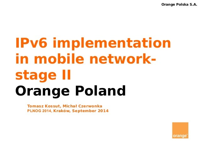 Orange Polska S.A.  IPv6 implementation  in mobile network-stage  II  Orange Poland  Tomasz Kossut, Michał Czerwonka  PLNO...