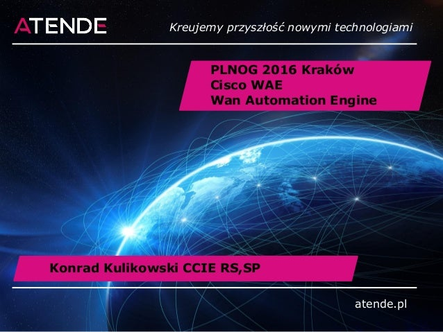 atende.pl PLNOG 2016 Kraków Cisco WAE Wan Automation Engine atende.pl Kreujemy przyszłość nowymi technologiami Konrad Kuli...