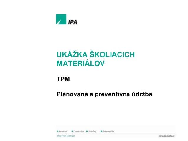 Ukáţka školiacich materiálov  UKÁŢKA ŠKOLIACICH MATERIÁLOV TPM Plánovaná a preventívna údrţba  1 © IPA Slovakia