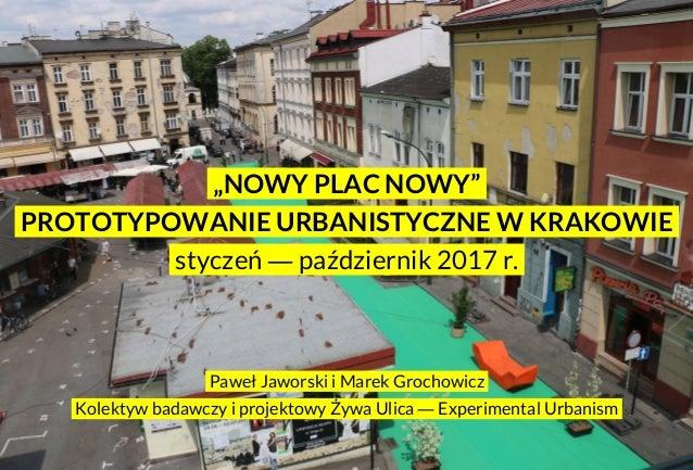 """.""""NOWY PLAC NOWY"""". .PROTOTYPOWANIE URBANISTYCZNE W KRAKOWIE. .styczeń ― październik 2017 r.. .Paweł Jaworski i Marek Groch..."""