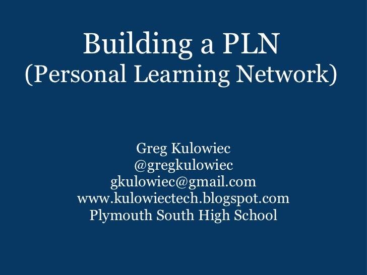Building a PLN (Personal Learning Network) Greg Kulowiec @gregkulowiec [email_address] www.kulowiectech.blogspot.com Plymo...