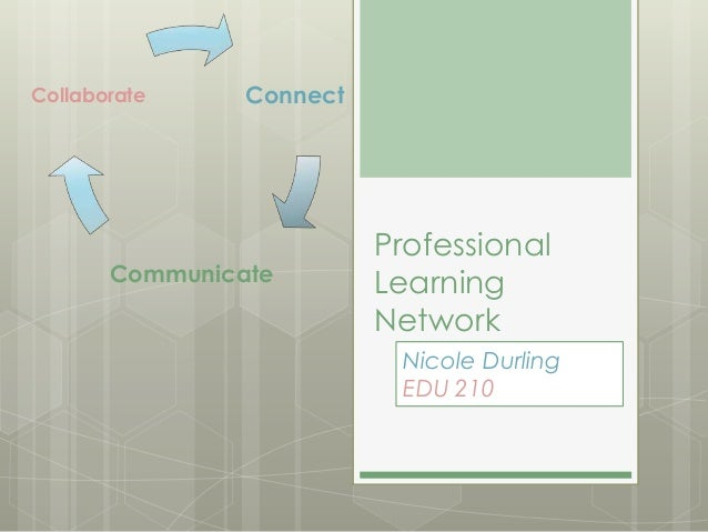 Collaborate  Connect  Communicate  Professional Learning Network Nicole Durling EDU 210