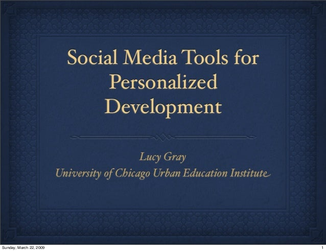 Social Media Tools for Personalized Development Lucy Gray University of Chicago Urban Education Institute 1Sunday, March 2...