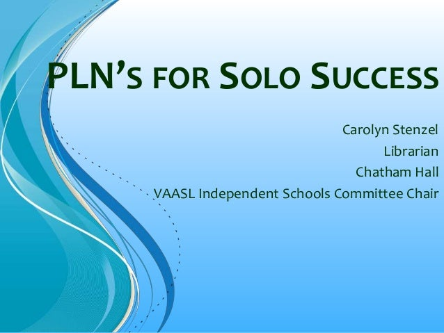 PLN'S FOR SOLO SUCCESS Carolyn Stenzel Librarian Chatham Hall VAASL Independent Schools Committee Chair