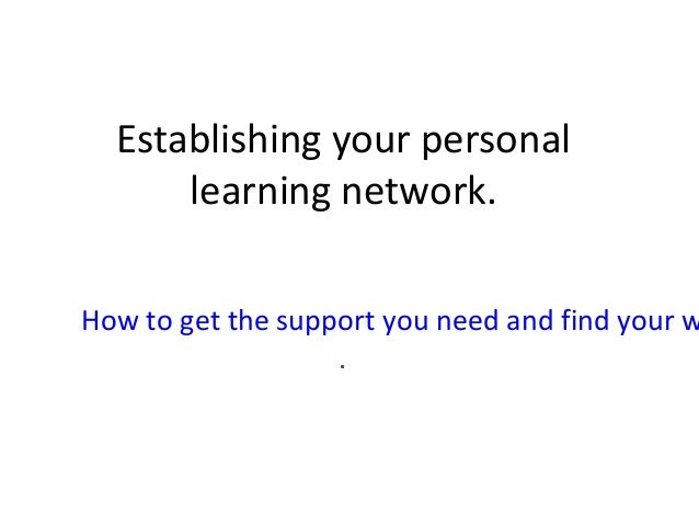 Establishing your personal learning network. How to get the support you need and find your w .