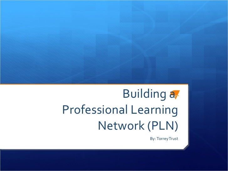 Building a  Professional Learning Network (PLN) By: Torrey Trust