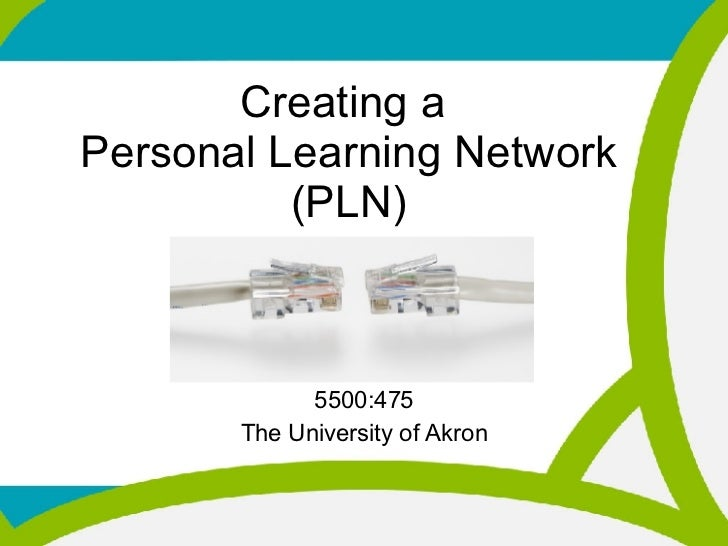 Creating a  Personal Learning Network (PLN) 5500:475 The University of Akron