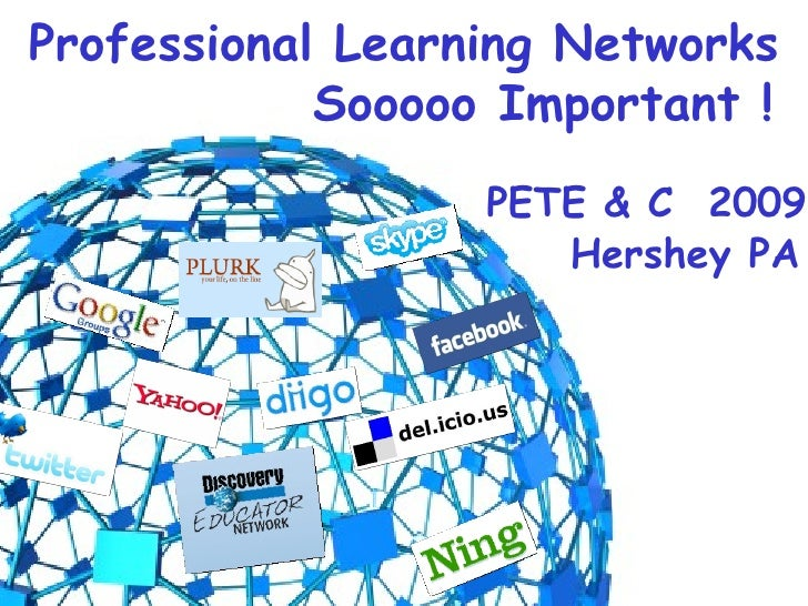 Professional Learning Networks Sooooo Important ! PETE & C  2009 Hershey PA