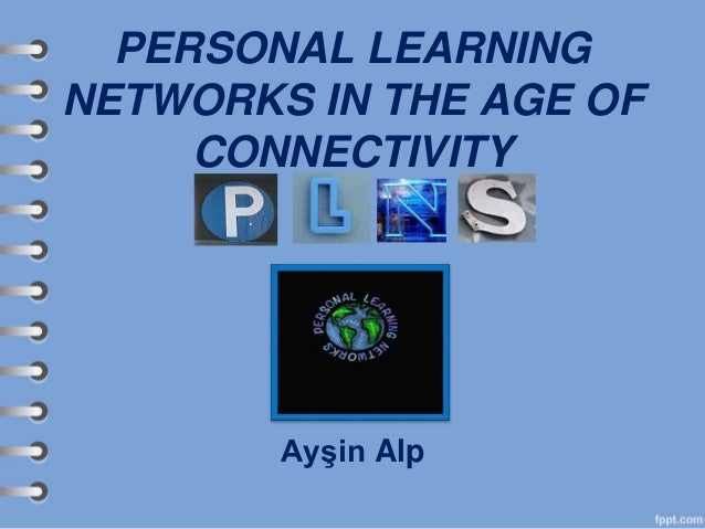 PERSONAL LEARNING NETWORKS IN THE AGE OF CONNECTIVITY Ayşin Alp