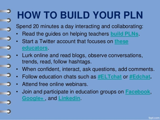 HOW TO BUILD YOUR PLN Spend 20 minutes a day interacting and collaborating: • Read the guides on helping teachers build PL...