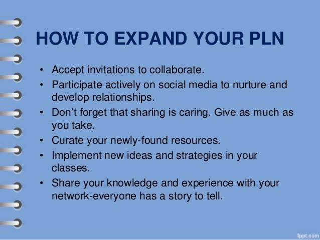 HOW TO EXPAND YOUR PLN • Accept invitations to collaborate. • Participate actively on social media to nurture and develop ...