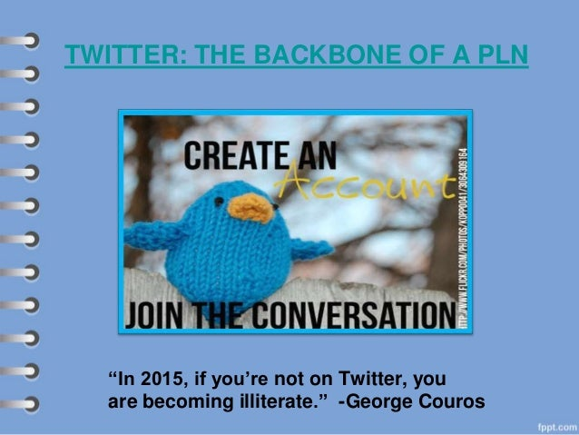"""TWITTER: THE BACKBONE OF A PLN """"In 2015, if you're not on Twitter, you are becoming illiterate."""" -George Couros"""