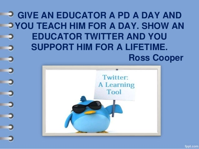 GIVE AN EDUCATOR A PD A DAY AND YOU TEACH HIM FOR A DAY. SHOW AN EDUCATOR TWITTER AND YOU SUPPORT HIM FOR A LIFETIME. Ross...