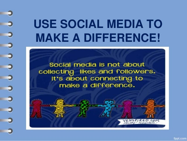 USE SOCIAL MEDIA TO MAKE A DIFFERENCE!