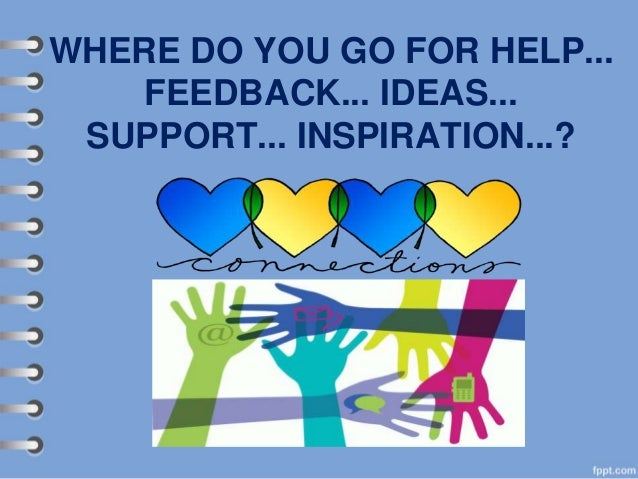 WHERE DO YOU GO FOR HELP... FEEDBACK... IDEAS... SUPPORT... INSPIRATION...?