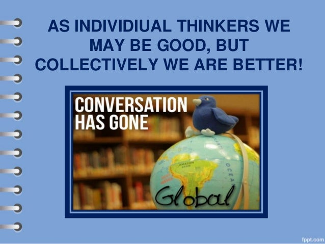 AS INDIVIDIUAL THINKERS WE MAY BE GOOD, BUT COLLECTIVELY WE ARE BETTER!