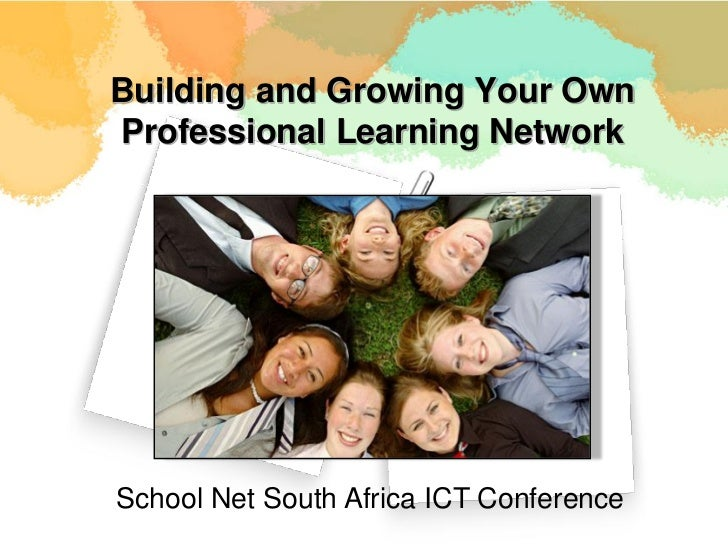 Building and Growing Your OwnProfessional Learning NetworkSchool Net South Africa ICT Conference