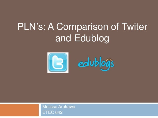 Melissa Arakawa ETEC 642 PLN's: A Comparison of Twiter and Edublog