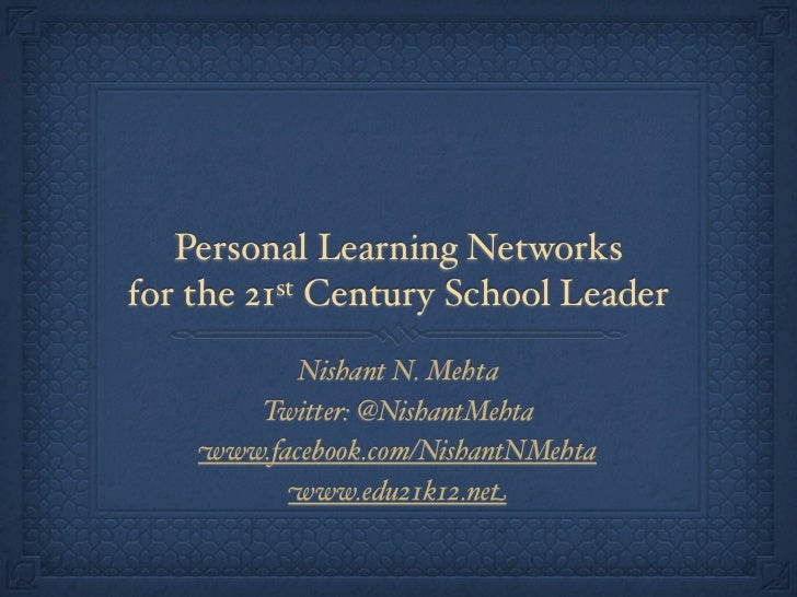Personal Learning Networksfor the 21st Century School Leader           Nishant N. Mehta       Twitter: @NishantMehta    ww...