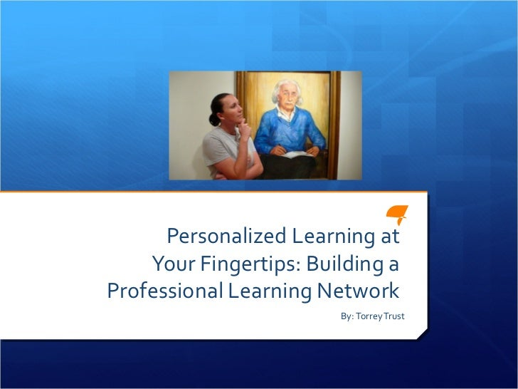 Personalized Learning at    Your Fingertips: Building aProfessional Learning Network                        By: Torrey Trust