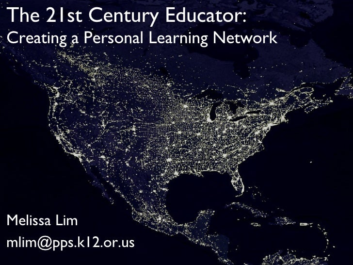 The 21st Century Educator: Creating a Personal Learning Network Melissa Lim mlim@pps.k12.or.us