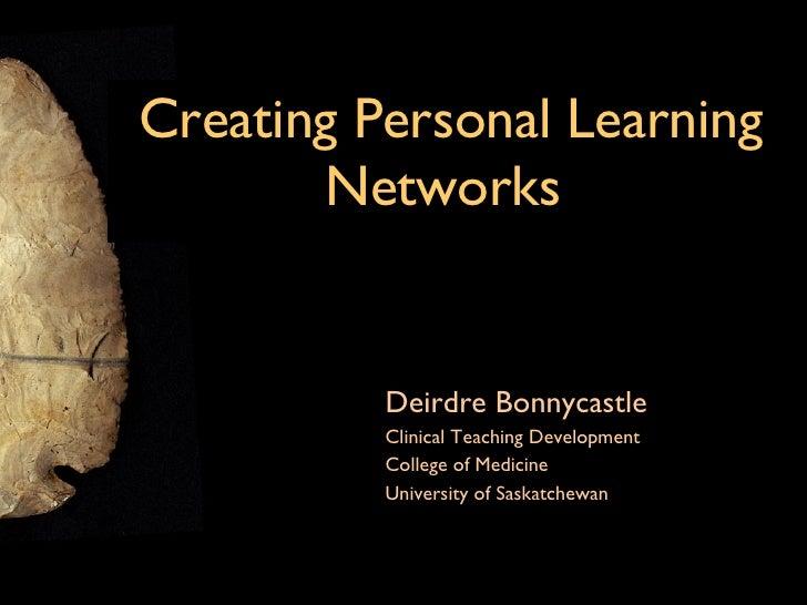 Creating Personal Learning Networks   <ul><li>Deirdre Bonnycastle </li></ul><ul><li>Clinical Teaching Development </li></u...