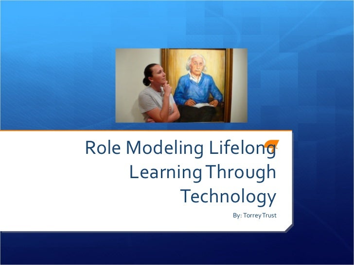 Role Modeling Lifelong     Learning Through           Technology                By: Torrey Trust