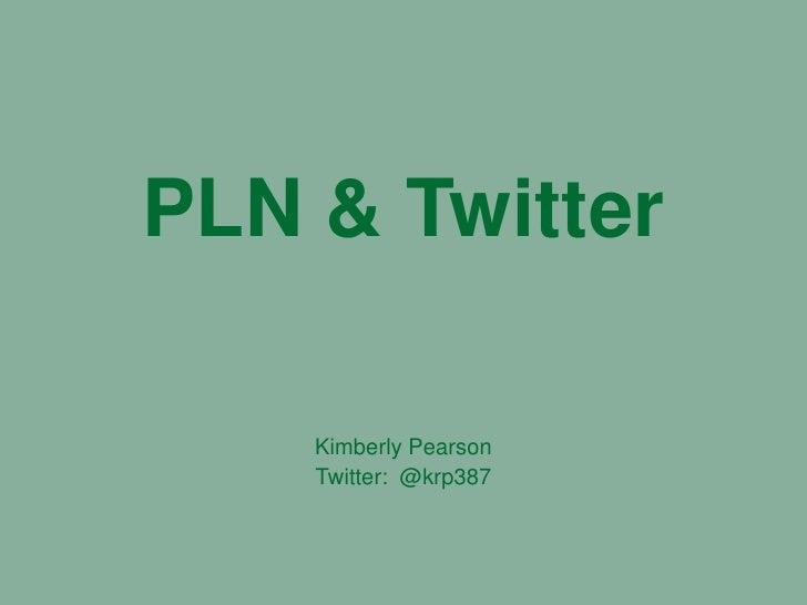 PLN & Twitter<br />Kimberly Pearson<br />Twitter:  @krp387<br />