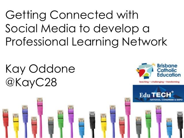Getting Connected with Social Media to develop a Professional Learning Network Kay Oddone @KayC28
