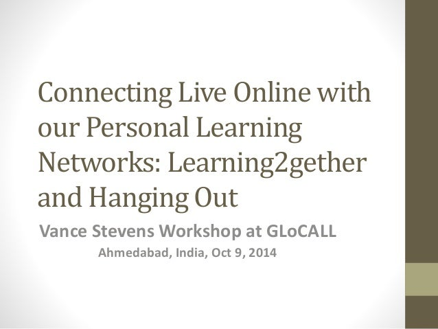 Connecting Live Online with  our Personal Learning  Networks: Learning2gether  and Hanging Out  Vance Stevens Workshop at ...