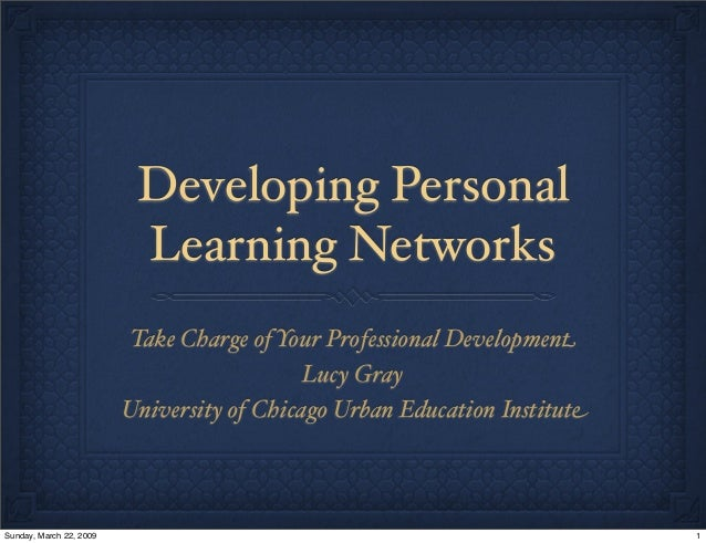 Developing Personal Learning Networks Take Charge of Your Professional Development Lucy Gray University of Chicago Urban E...