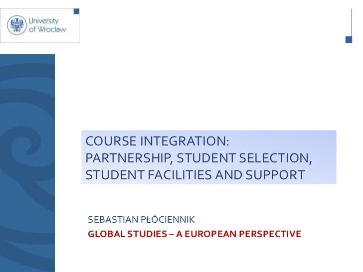 COURSE INTEGRATION:PARTNERSHIP, STUDENT SELECTION,STUDENT FACILITIES AND SUPPORTSEBASTIAN PŁÓCIENNIKGLOBAL STUDIES – A EUR...
