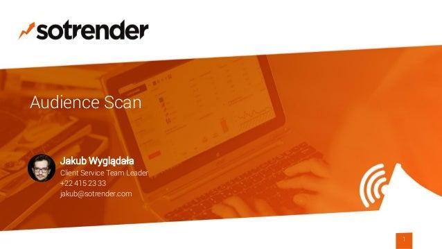 1 Audience Scan Jakub Wyglądała Client Service Team Leader +22 415 23 33 jakub@sotrender.com