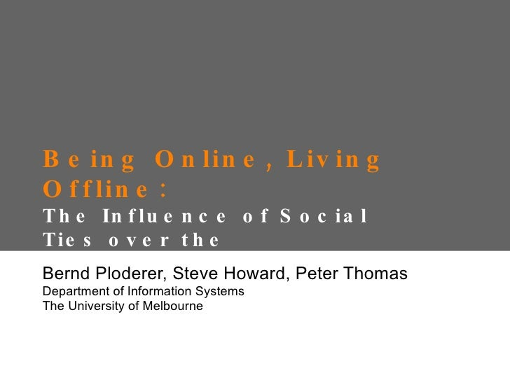 Being Online, Living Offline:  The Influence of Social Ties over the Appropriation of Social Network Sites Bernd Ploderer,...
