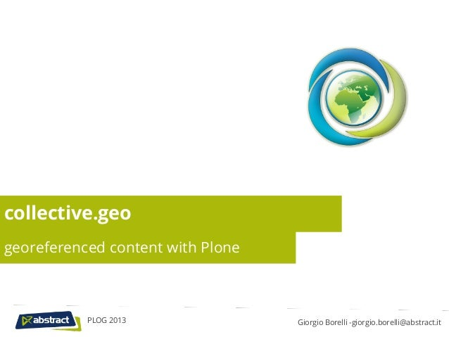 collective.geogeoreferenced content with Plone           PLOG 2013               Giorgio Borelli -giorgio.borelli@abstract...