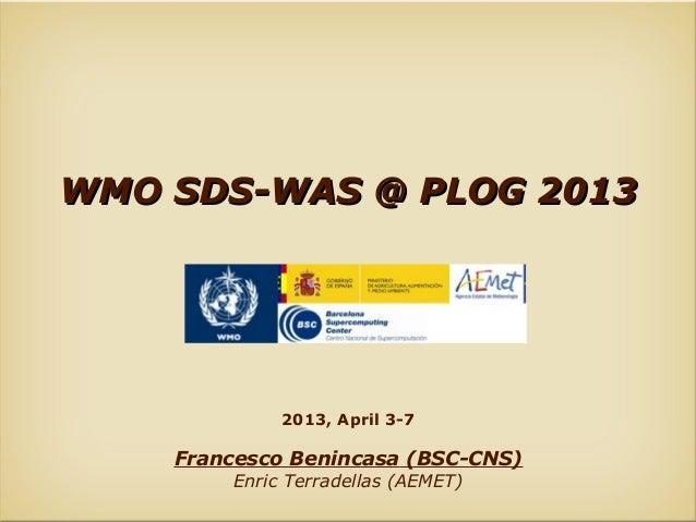 WMO SDS-WAS @ PLOG 2013             2013, April 3-7    Francesco Benincasa (BSC-CNS)        Enric Terradellas (AEMET)
