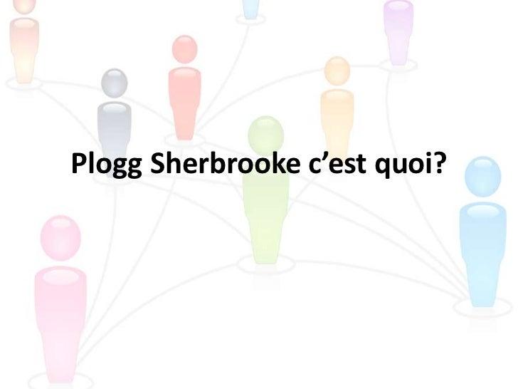 Plogg Sherbrooke c'est quoi?<br />