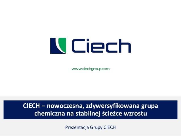 CIECH – nowoczesna, zdywersyfikowana grupa chemiczna na stabilnej ścieżce wzrostu Prezentacja Grupy CIECH