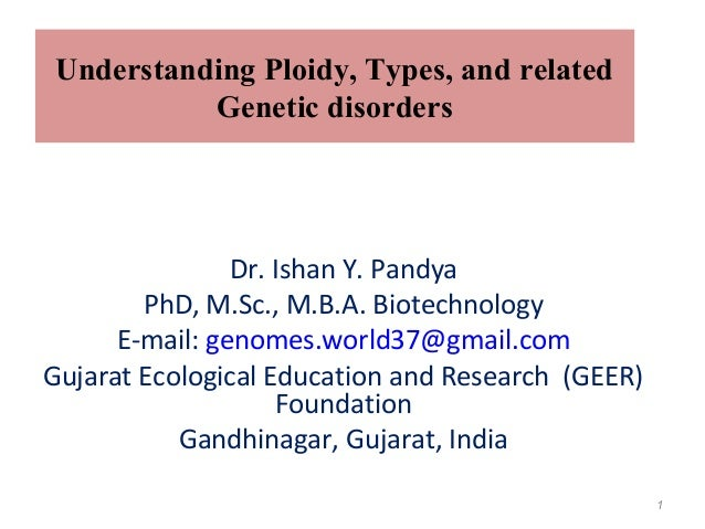 Understanding Ploidy, Types, and related Genetic disorders Dr. Ishan Y. Pandya PhD, M.Sc., M.B.A. Biotechnology E-mail: ge...
