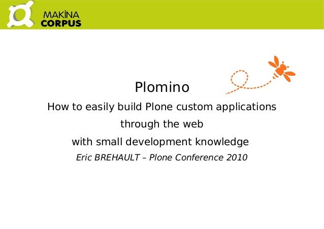 Plomino How to easily build Plone custom applications through the web with small development knowledge Eric BREHAULT –...