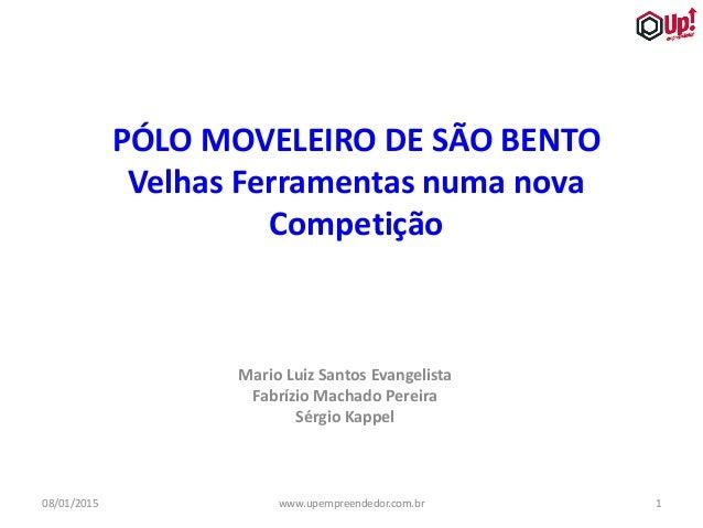 08/01/2015 1www.upempreendedor.com.br PÓLO MOVELEIRO DE SÃO BENTO Velhas Ferramentas numa nova Competição Mario Luiz Santo...