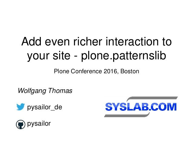 Add even richer interaction to your site - plone.patternslib Plone Conference 2016, Boston Wolfgang Thomas pysailor_de pys...