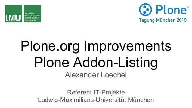 Plone.org Improvements Plone Addon-Listing Alexander Loechel Referent IT-Projekte Ludwig-Maximilians-Universität München
