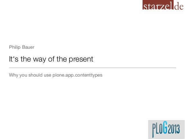 Philip BauerIt's the way of the presentWhy you should use plone.app.contenttypes
