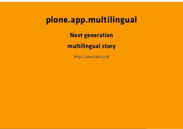plone.app.multilingual     Next generation     multilingual story       http://pam.iskra.cat
